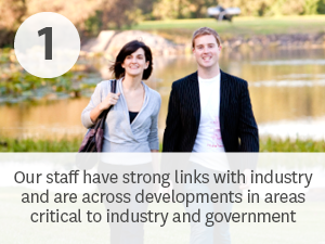 Our staff have strong links with industry and are across developments in areas critical to industry and government.